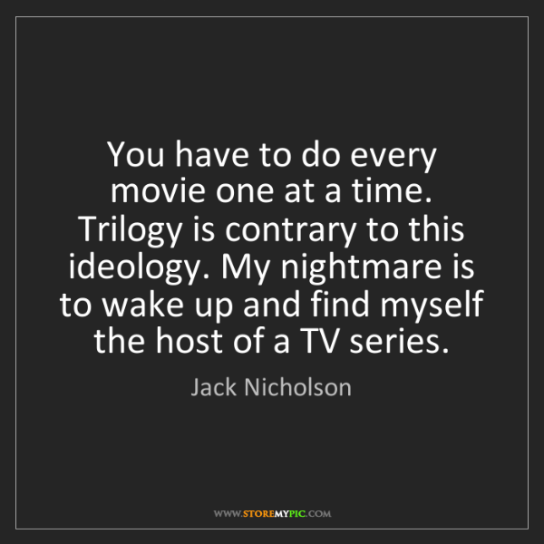Jack Nicholson: You have to do every movie one at a time. Trilogy is...