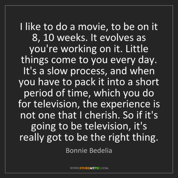Bonnie Bedelia: I like to do a movie, to be on it 8, 10 weeks. It evolves...