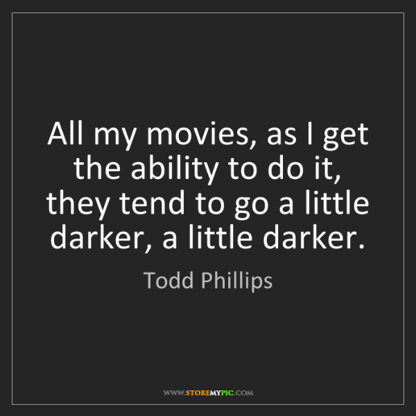 Todd Phillips: All my movies, as I get the ability to do it, they tend...