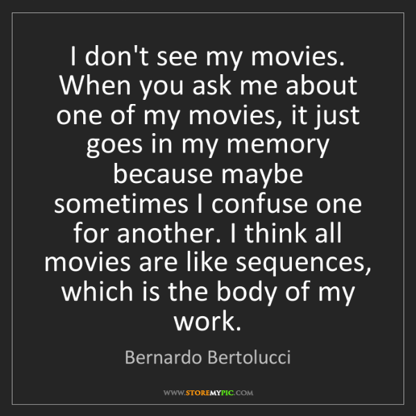 Bernardo Bertolucci: I don't see my movies. When you ask me about one of my...