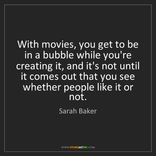 Sarah Baker: With movies, you get to be in a bubble while you're creating...