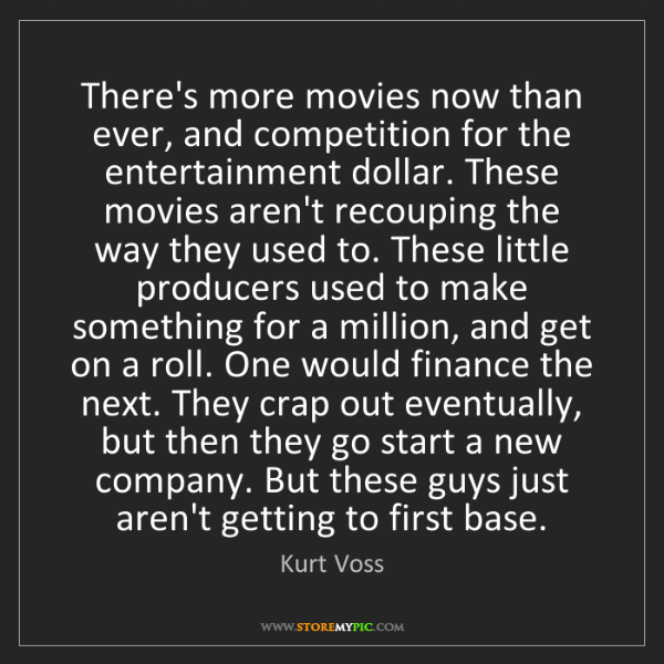 Kurt Voss: There's more movies now than ever, and competition for...