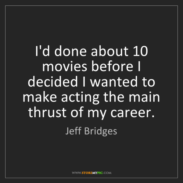 Jeff Bridges: I'd done about 10 movies before I decided I wanted to...