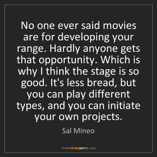 Sal Mineo: No one ever said movies are for developing your range....