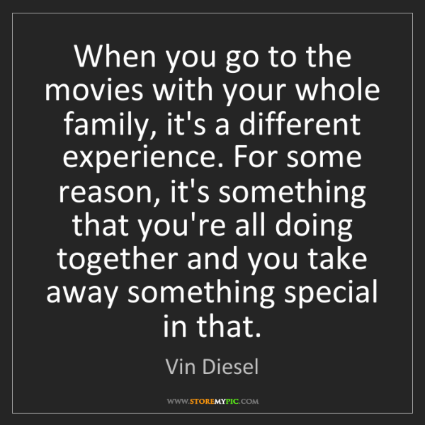 Vin Diesel: When you go to the movies with your whole family, it's...