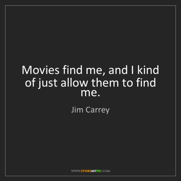 Jim Carrey: Movies find me, and I kind of just allow them to find...
