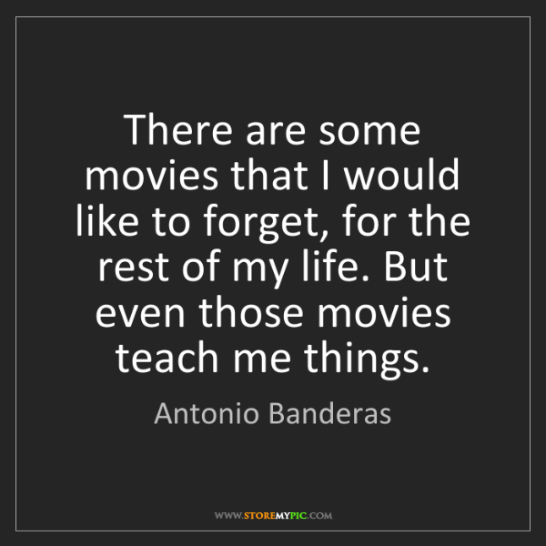 Antonio Banderas: There are some movies that I would like to forget, for...