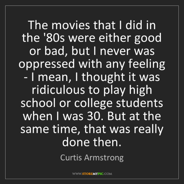 Curtis Armstrong: The movies that I did in the '80s were either good or...