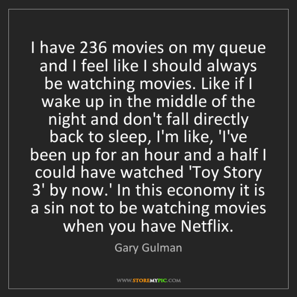 Gary Gulman: I have 236 movies on my queue and I feel like I should...
