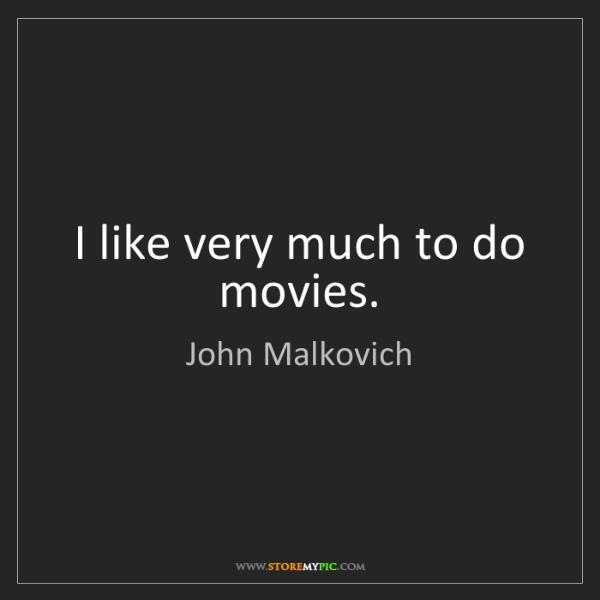 John Malkovich: I like very much to do movies.