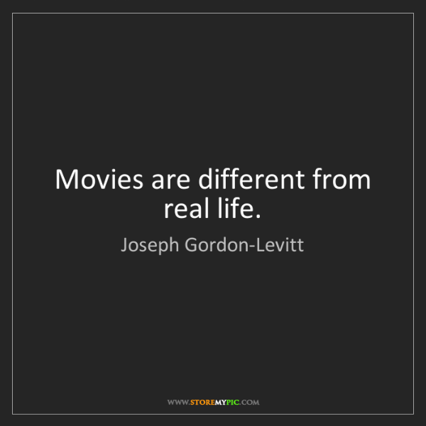 Joseph Gordon-Levitt: Movies are different from real life.