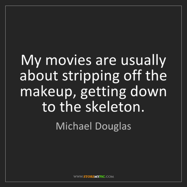 Michael Douglas: My movies are usually about stripping off the makeup,...