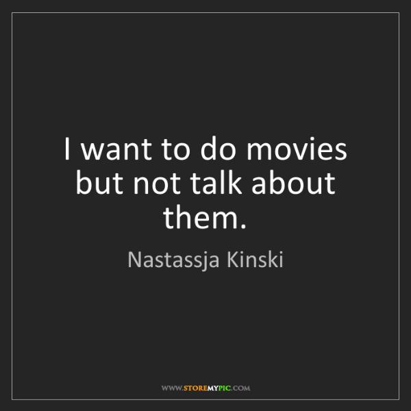 Nastassja Kinski: I want to do movies but not talk about them.