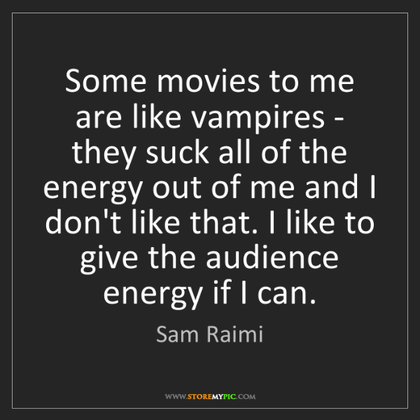 Sam Raimi: Some movies to me are like vampires - they suck all of...