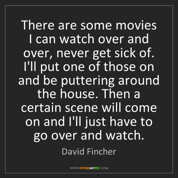 David Fincher: There are some movies I can watch over and over, never...