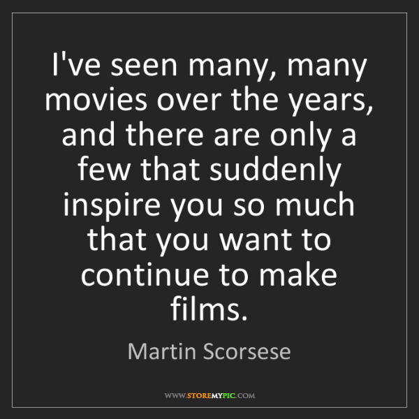 Martin Scorsese: I've seen many, many movies over the years, and there...
