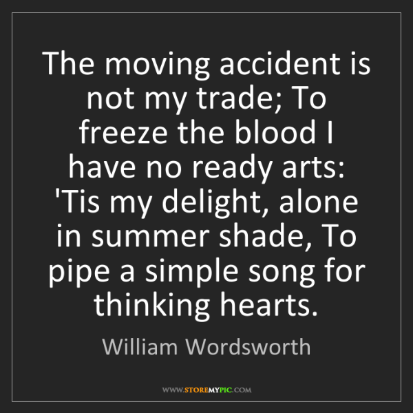 William Wordsworth: The moving accident is not my trade; To freeze the blood...