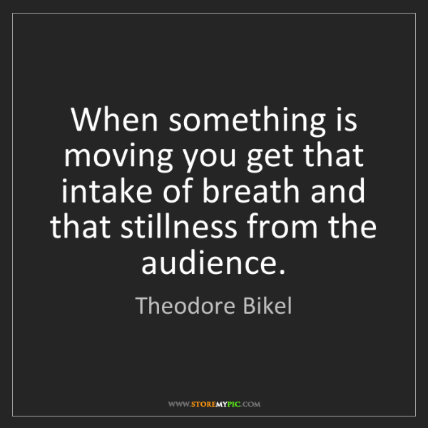 Theodore Bikel: When something is moving you get that intake of breath...
