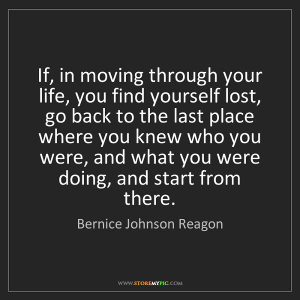 Bernice Johnson Reagon: If, in moving through your life, you find yourself lost,...