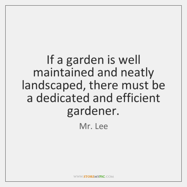 If a garden is well maintained and neatly landscaped, there must be ...