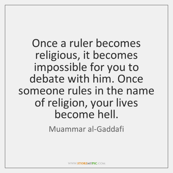 Once a ruler becomes religious, it becomes impossible for you to debate ...