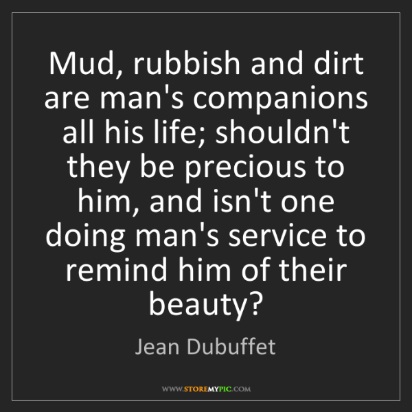 Jean Dubuffet: Mud, rubbish and dirt are man's companions all his life;...