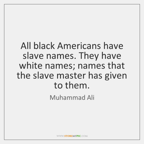 All black Americans have slave names. They have white names; names that ...