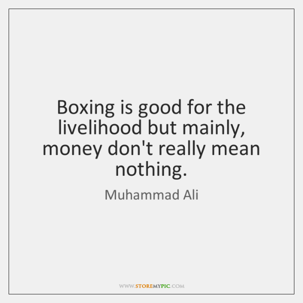 Boxing is good for the livelihood but mainly, money don't really mean ...