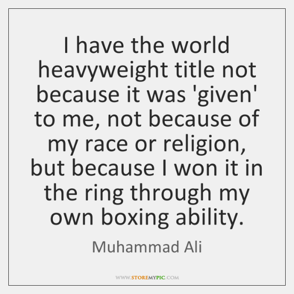 I have the world heavyweight title not because it was 'given' to ...