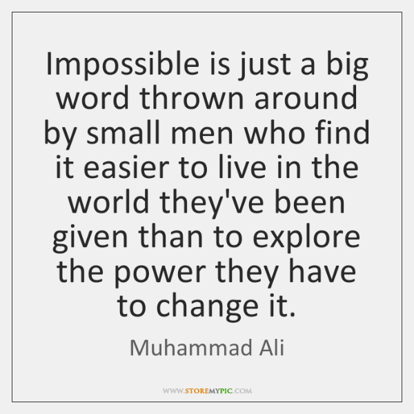 Impossible is just a big word thrown around by small men who ...