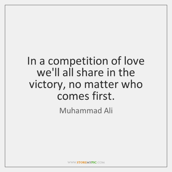 In a competition of love we'll all share in the victory, no ...