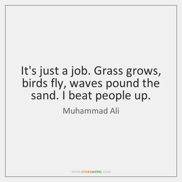 It's just a job. Grass grows, birds fly, waves pound the sand. ...