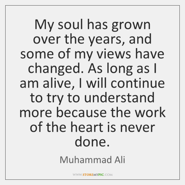 My soul has grown over the years, and some of my views ...