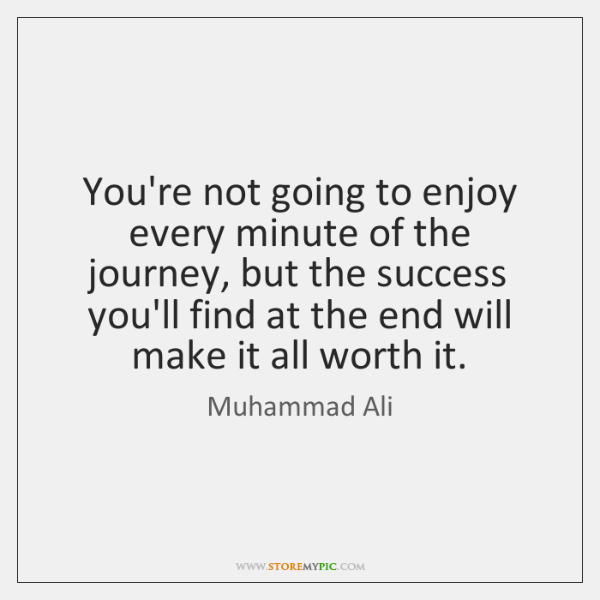 You're not going to enjoy every minute of the journey, but the ...