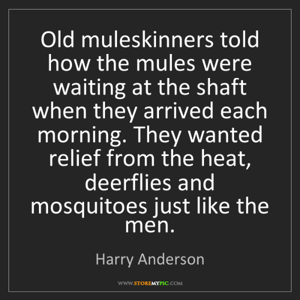 Harry Anderson: Old muleskinners told how the mules were waiting at the...