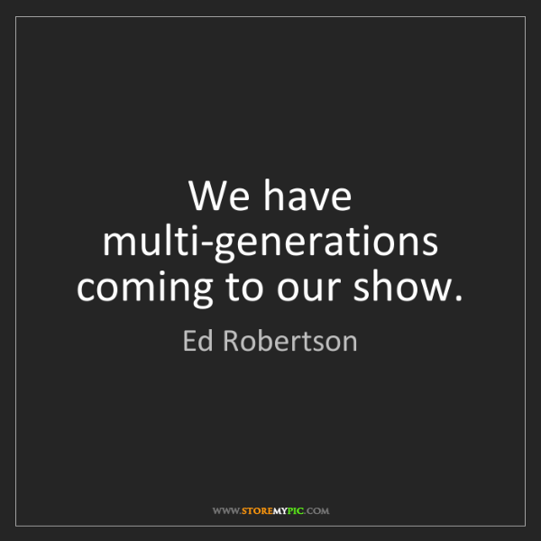 Ed Robertson: We have multi-generations coming to our show.