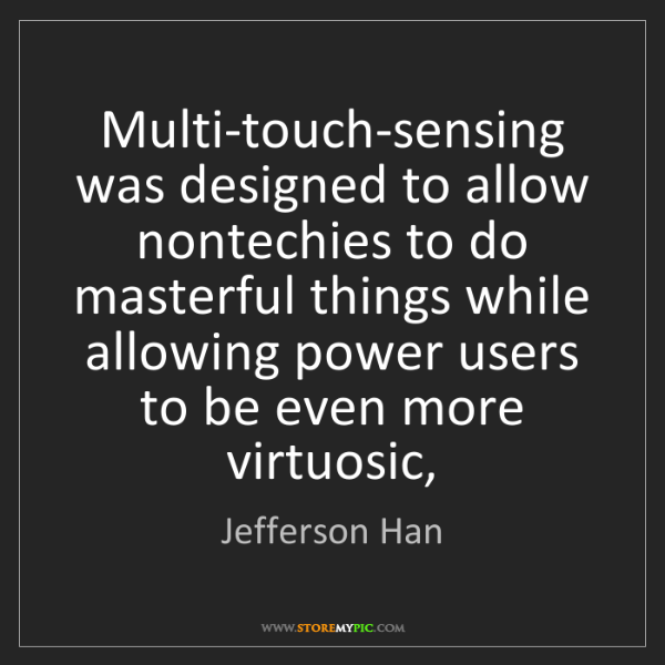 Jefferson Han: Multi-touch-sensing was designed to allow nontechies...