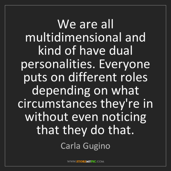 Carla Gugino: We are all multidimensional and kind of have dual personalities....