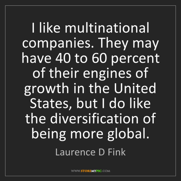 Laurence D Fink: I like multinational companies. They may have 40 to 60...