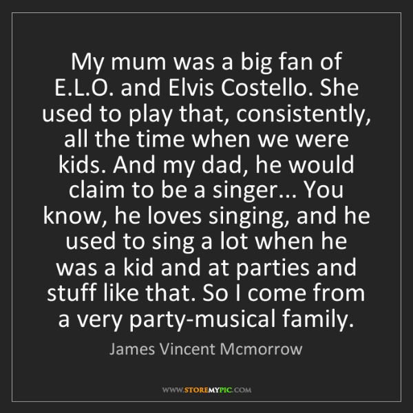 James Vincent Mcmorrow: My mum was a big fan of E.L.O. and Elvis Costello. She...