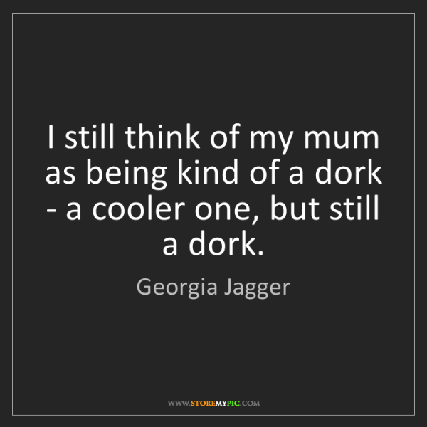 Georgia Jagger: I still think of my mum as being kind of a dork - a cooler...