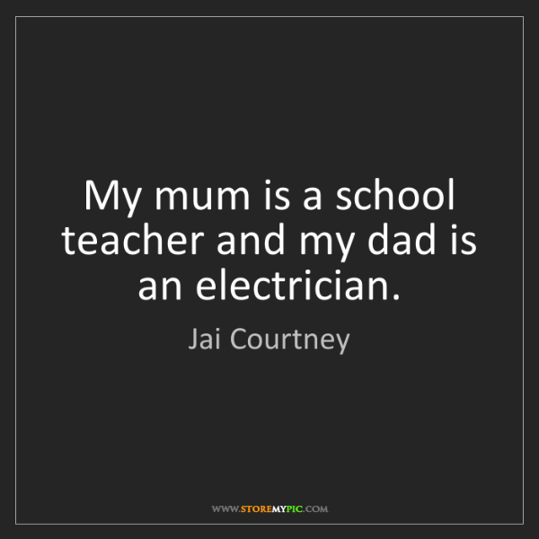 Jai Courtney: My mum is a school teacher and my dad is an electrician.