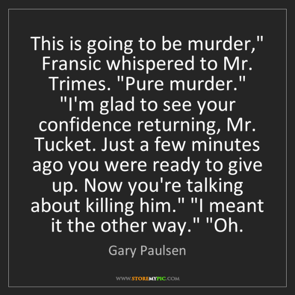 """Gary Paulsen: This is going to be murder,"""" Fransic whispered to Mr...."""