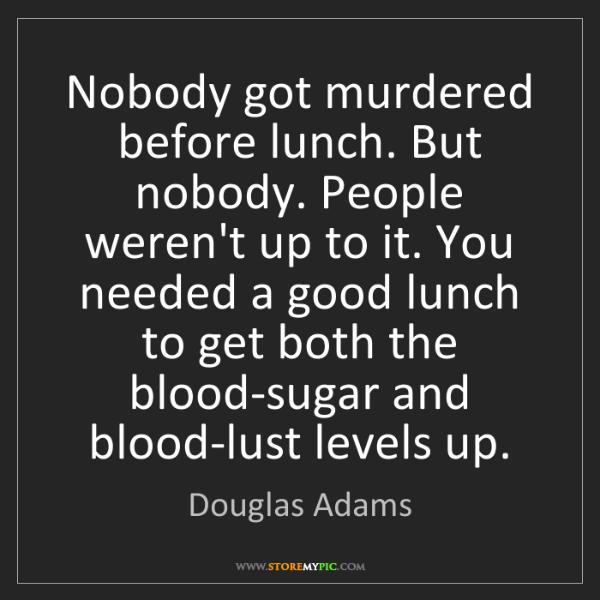 Douglas Adams: Nobody got murdered before lunch. But nobody. People...