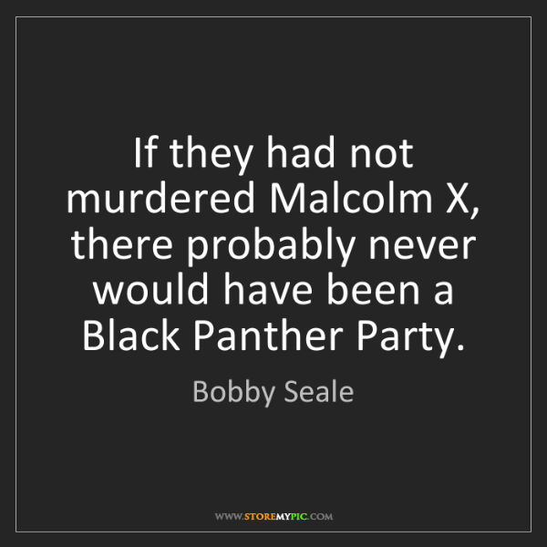 Bobby Seale: If they had not murdered Malcolm X, there probably never...