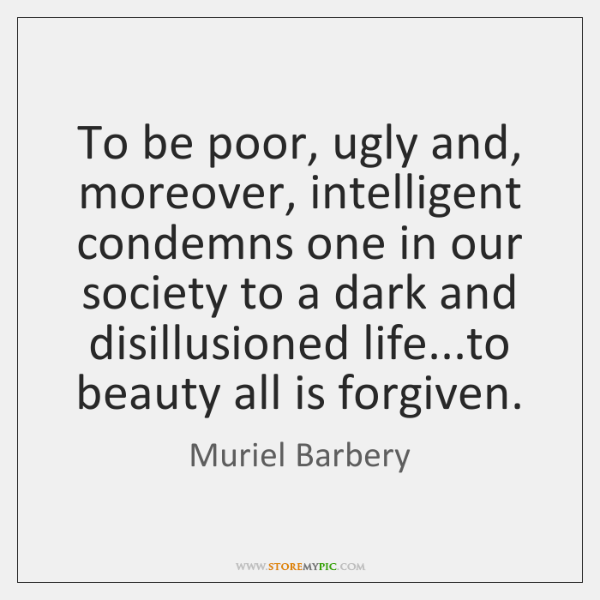 To be poor, ugly and, moreover, intelligent condemns one in our society ...