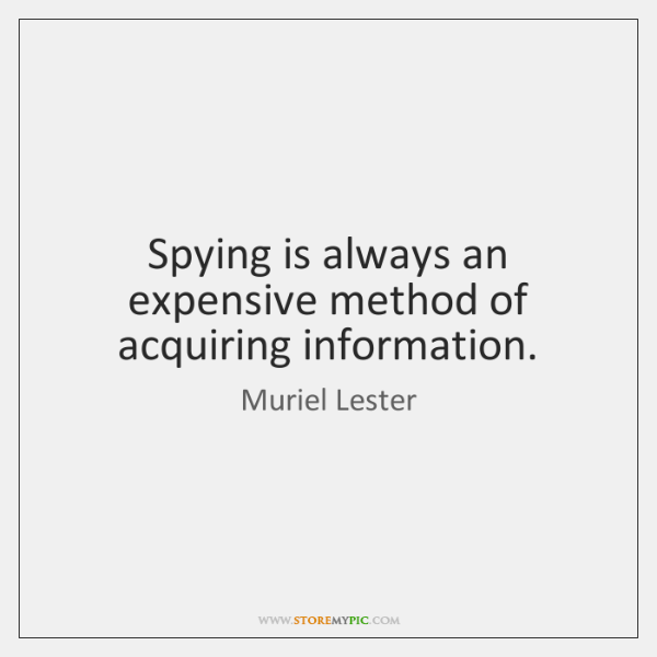 Spying is always an expensive method of acquiring information.