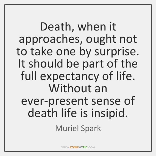 Death, when it approaches, ought not to take one by surprise. It ...