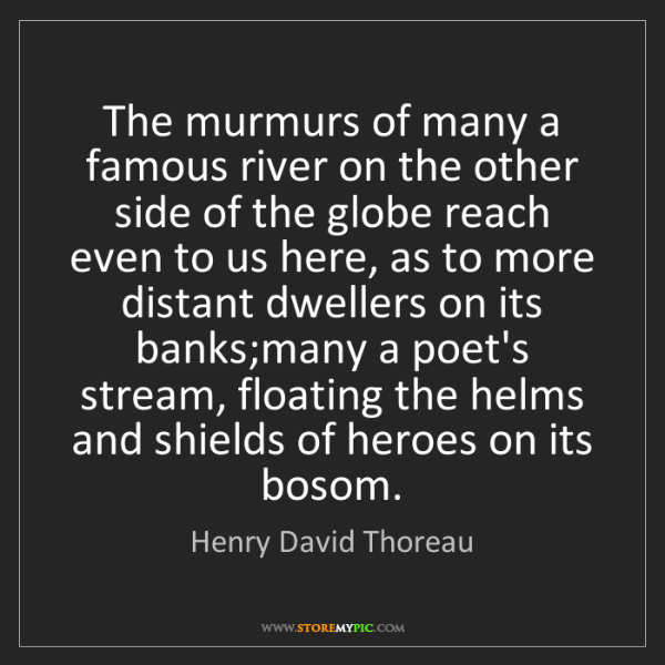 Henry David Thoreau: The murmurs of many a famous river on the other side...
