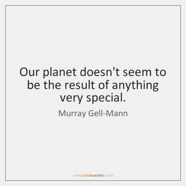 Our planet doesn't seem to be the result of anything very special.